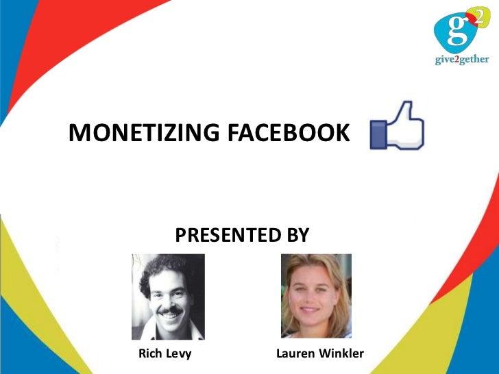 MONETIZING FACEBOOK          PRESENTED BY    Rich Levy     Lauren Winkler