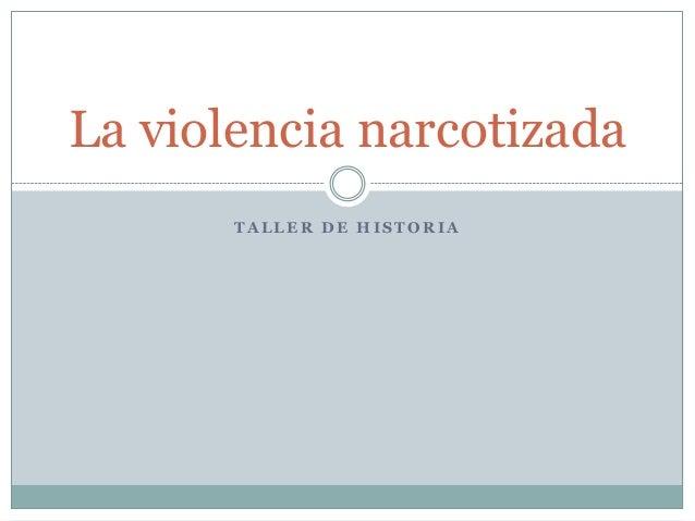 La violencia narcotizada       TALLER DE HISTORIA
