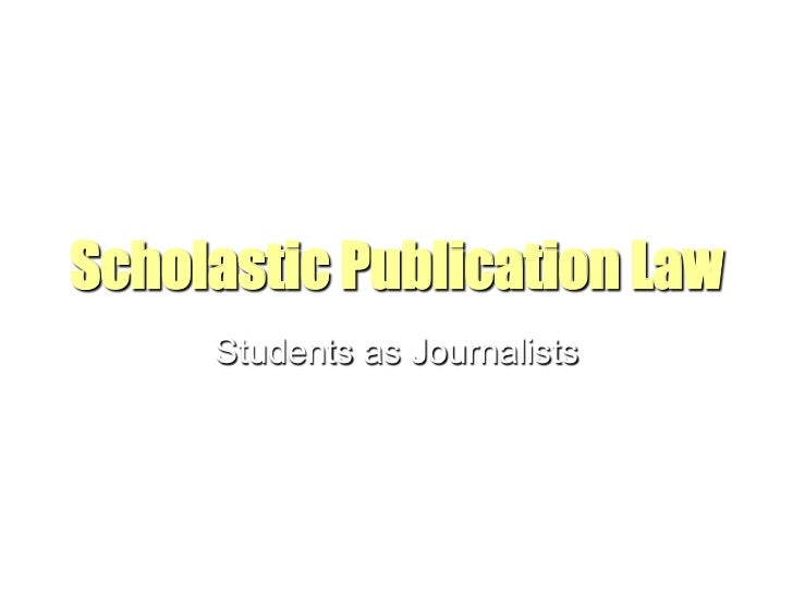 Scholastic Publication Law     Students as Journalists               Adapted from Travis Feil's presentation