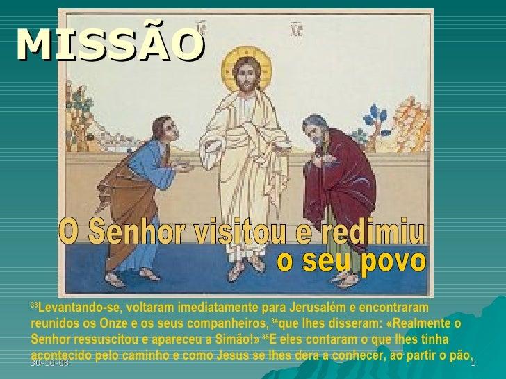 MISSÃO 33 Levantando-se, voltaram imediatamente para Jerusalém e encontraram reunidos os Onze e os seus companheiros,  34 ...