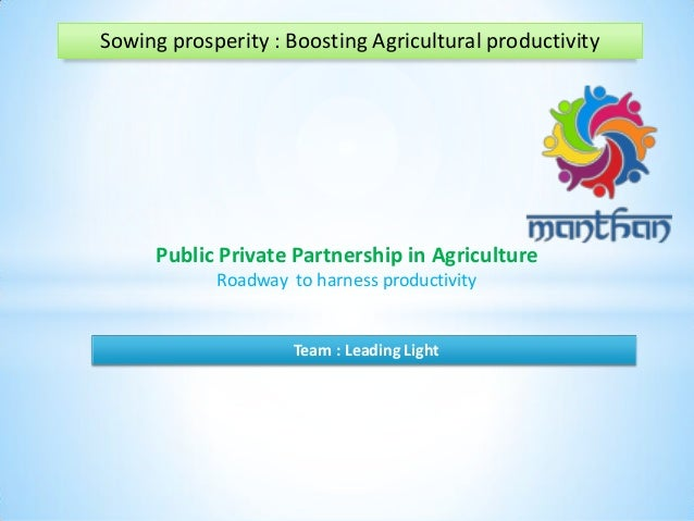 Sowing prosperity : Boosting Agricultural productivity Public Private Partnership in Agriculture Roadway to harness produc...