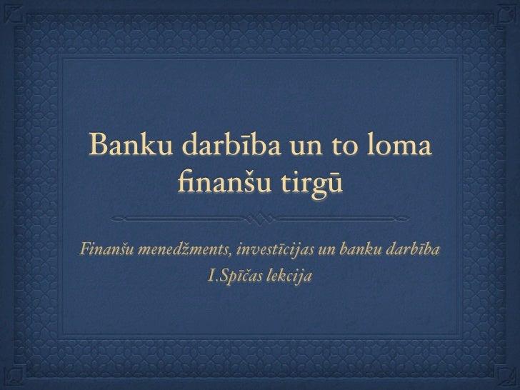 Banku darbība un to loma       finanšu tirgū  Finanšu menedžments, investīcijas un banku darbība                 I.Spīčas l...
