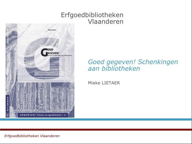 Goed gegeven! Schenkingen aan bibliotheken Mieke LIETAER  Erfgoedbibliotheken   Vlaanderen Erfgoedbibliotheken Vlaanderen