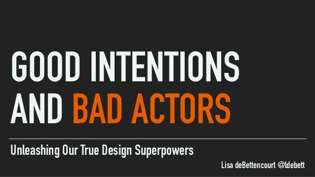 Unleashing Our True Design Superpowers GOOD INTENTIONS AND BAD ACTORS Lisa deBettencourt @ldebett