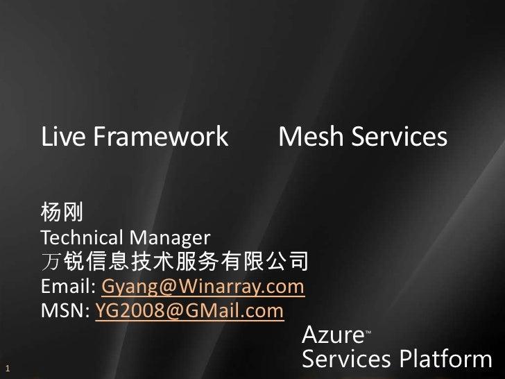 Live Framework        Mesh Services      杨刚     Technical Manager     万锐信息技术服务有限公司     Email: Gyang@Winarray.com     MSN: ...