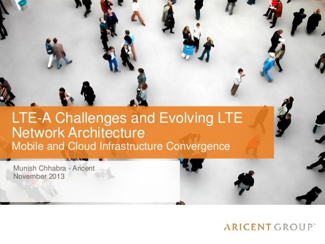 LTE-A Challenges and Evolving LTE Network Architecture Mobile and Cloud Infrastructure Convergence Munish Chhabra - Aricen...