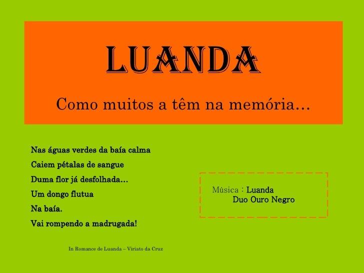 LUANDA Como muitos a têm na memória… Música :  Luanda   Duo Ouro Negro Nas águas verdes da baía calma Caiem pétalas de san...