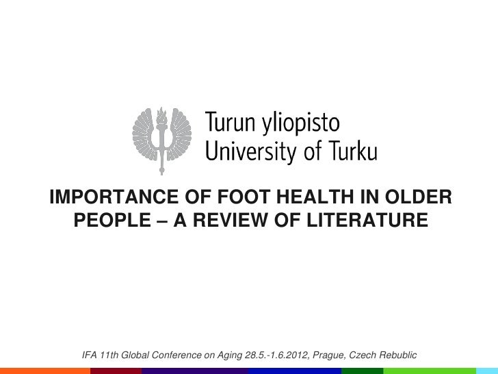 IMPORTANCE OF FOOT HEALTH IN OLDER  PEOPLE – A REVIEW OF LITERATURE  IFA 11th Global Conference on Aging 28.5.-1.6.2012, P...