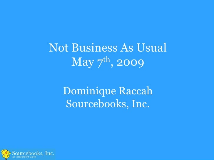 Not Business As Usual     May 7th, 2009    Dominique Raccah   Sourcebooks, Inc.