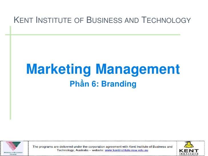 KENT INSTITUTE OF BUSINESS AND TECHNOLOGY  Marketing Management            Phần 6: Branding