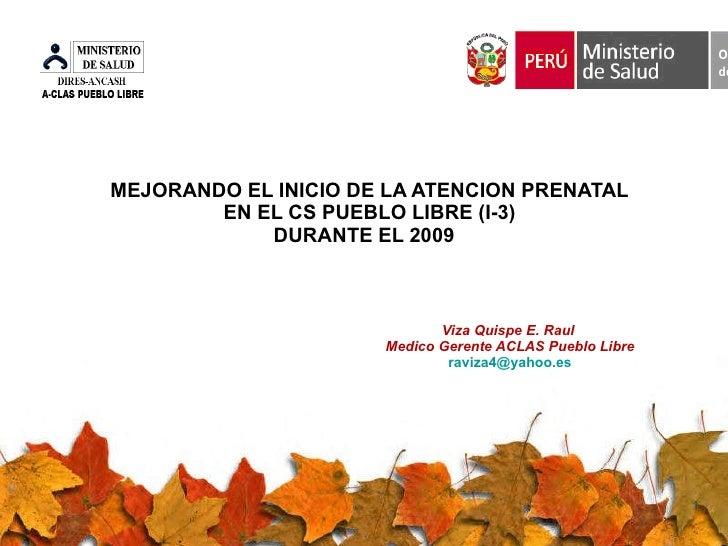 MEJORANDO EL INICIO DE LA ATENCION PRENATAL  EN EL CS PUEBLO LIBRE (I-3)  DURANTE EL 2009  Viza Quispe E. Raul  Medico Ger...