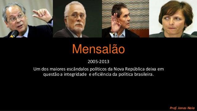 Mensalão 2005-2013 Um dos maiores escândalos políticos da Nova República deixa em questão a integridade e eficiência da po...