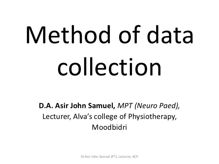 Method of data  collection D.A. Asir John Samuel, MPT (Neuro Paed),  Lecturer, Alva's college of Physiotherapy,           ...