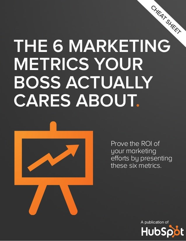 THE 6 MARKETING METRICS YOUR BOSS ACTUALLY CARES ABOUT. Prove the ROI of your marketing efforts by presenting these six me...