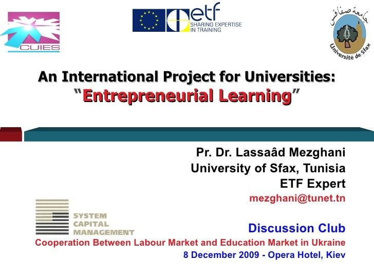 "An International Project for Universities: "" Entrepreneurial Learning "" Pr. Dr. Lassaâd Mezghani University of Sfax, Tunis..."