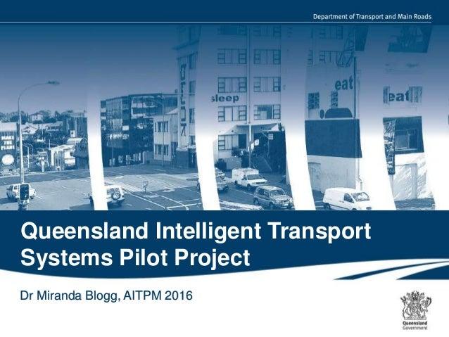 1 | Queensland Intelligent Transport Systems Pilot Project Dr Miranda Blogg, AITPM 2016