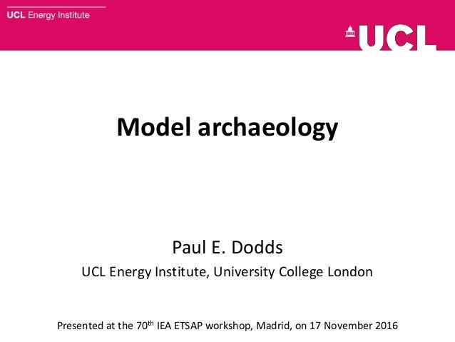 Model archaeology Paul E. Dodds UCL Energy Institute, University College London Presented at the 70th IEA ETSAP workshop, ...