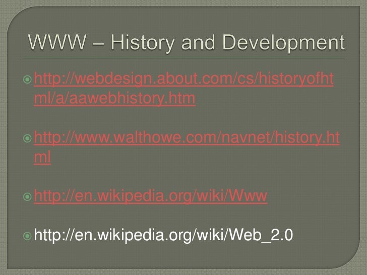 WWW – History and Development<br />http://webdesign.about.com/cs/historyofhtml/a/aawebhistory.htm<br />http://www.walthowe...