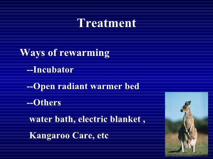 Treatment Ways of rewarming --Incubator --Open radiant warmer bed --Others water bath, electric blanket ,  Kangaroo Care, ...