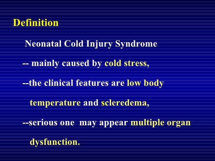 Definition Neonatal Cold Injury Syndrome  -- mainly caused by  cold stress ,  --the clinical features are  low body  tempe...