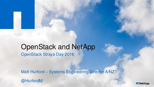 OpenStack and NetApp OpenStack Straya Day 2016 Matt Hurford – Systems Engineering Director A/NZ @HurfordM