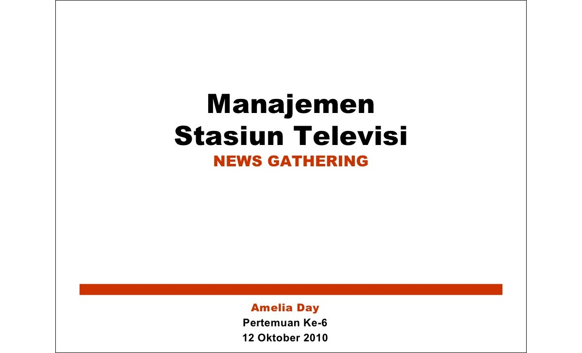 Manajemen Stasiun Televisi   NEWS GATHERING          Amelia Day     Pertemuan Ke-6     12 Oktober 2010