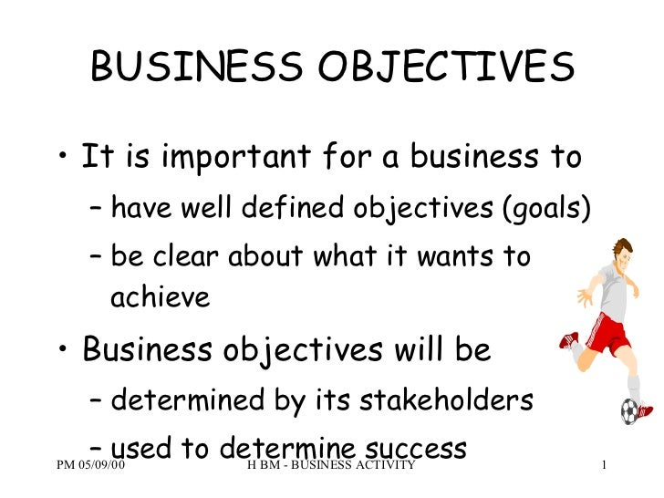 BUSINESS OBJECTIVES <ul><li>It is important for a business to </li></ul><ul><ul><li>have well defined objectives (goals) <...