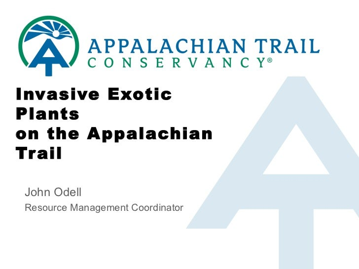 Invasive Exotic Plants on the Appalachian Trail John Odell Resource Management Coordinator