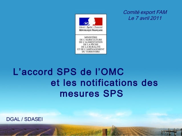 L'accord SPS de l'OMC  et les notifications des  mesures SPS  DGAL / SDASEI  Comité export FAM  Le 7 avril 2011