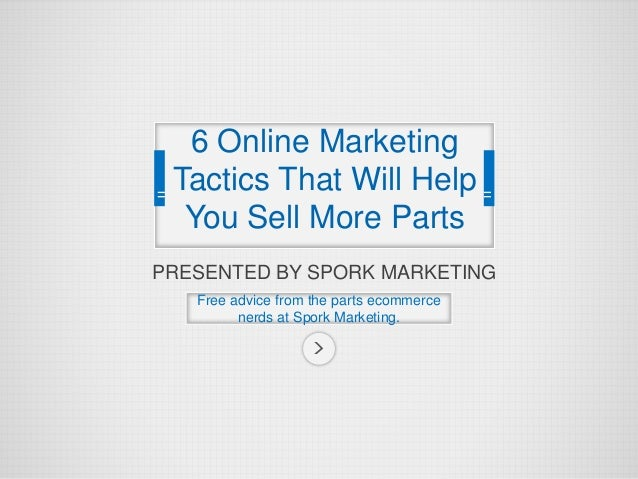 PRESENTED BY SPORK MARKETING Free advice from the parts ecommerce nerds at Spork Marketing. 6 Online Marketing Tactics Tha...