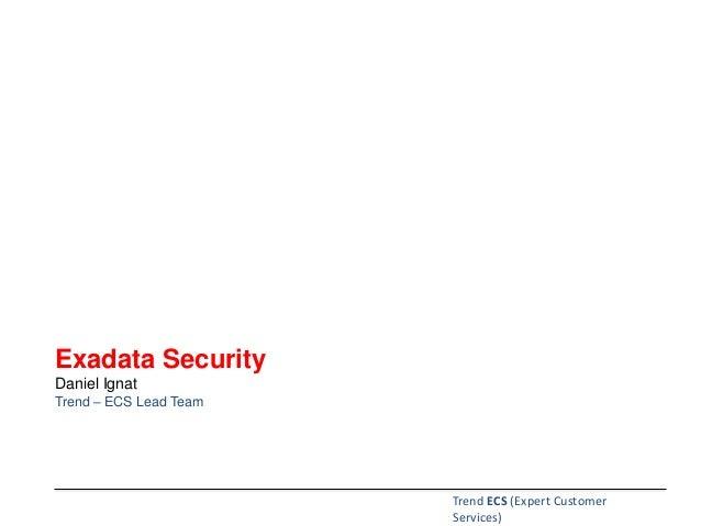Exadata Security Daniel Ignat Trend – ECS Lead Team Trend ECS (Expert Customer Services)