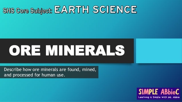 ORE MINERALS Describe how ore minerals are found, mined, and processed for human use.
