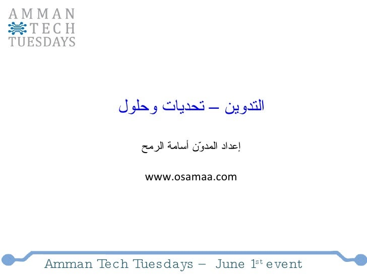 Amman Tech Tuesdays – June 1 st  event التدوين – تحديات وحلول إعداد المدوّن أسامة الرمح www.osamaa.com