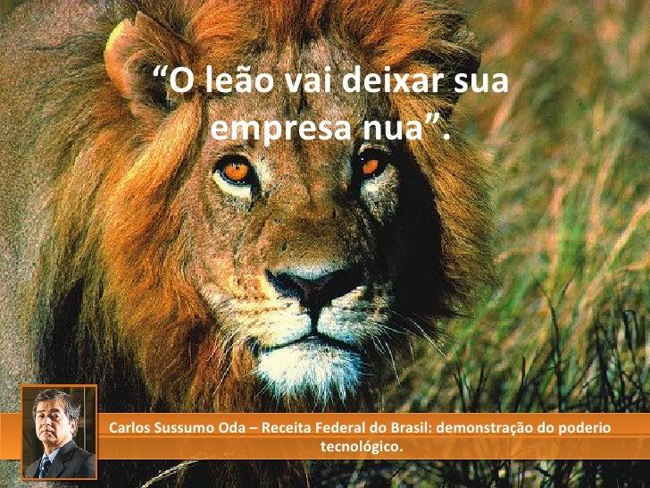 """"""" O leão vai deixar sua empresa nua"""". Carlos Sussumo Oda – Receita Federal do Brasil: demonstração do poderio  tecnológico."""