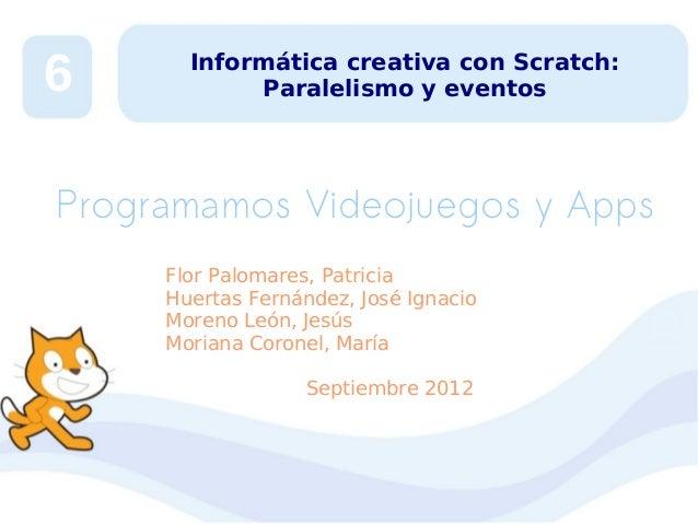 6  Informática creativa con Scratch: Paralelismo y eventos  Programamos Videojuegos y Apps Flor Palomares, Patricia Huerta...