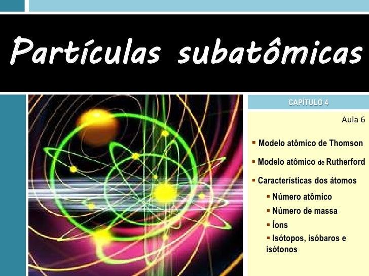 Partículas subatômicas                        CAPÍTULO 4                                      Aula 6                Model...