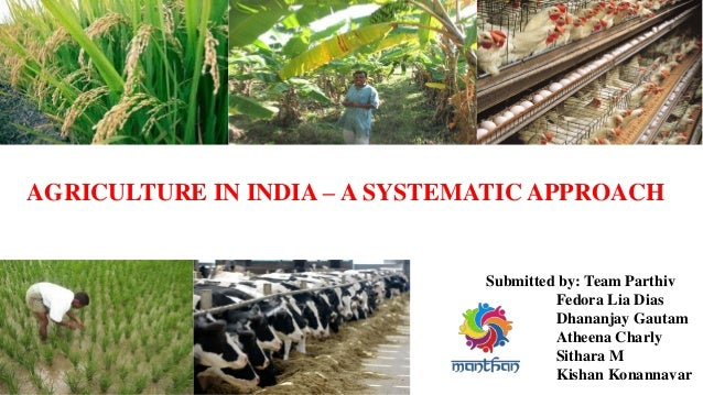 AGRICULTURE IN INDIA – A SYSTEMATIC APPROACH Submitted by: Team Parthiv Fedora Lia Dias Dhananjay Gautam Atheena Charly Si...