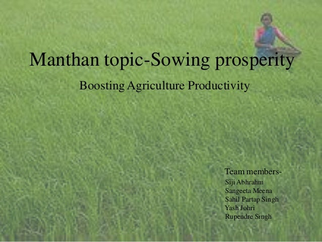 Manthan topic-Sowing prosperity Boosting Agriculture Productivity Team members- Siji Abhrahm Sangeeta Meena Sahil Partap S...