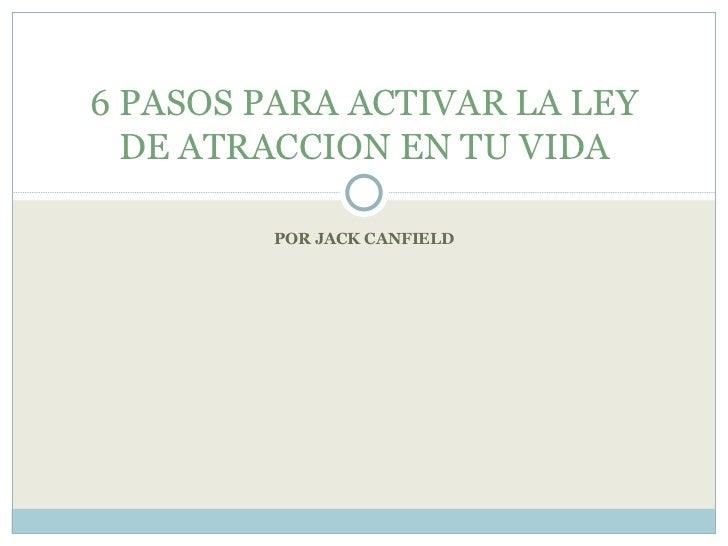 POR JACK CANFIELD 6 PASOS PARA ACTIVAR LA LEY DE ATRACCION EN TU VIDA