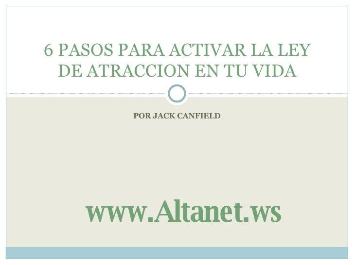 POR JACK CANFIELD 6 PASOS PARA ACTIVAR LA LEY DE ATRACCION EN TU VIDA www.Altanet.ws