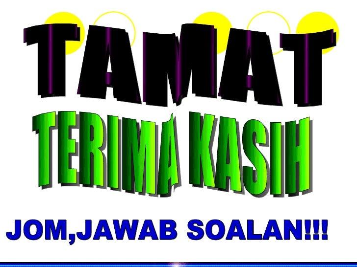 TAMAT TERIMA KASIH JOM,JAWAB SOALAN!!!