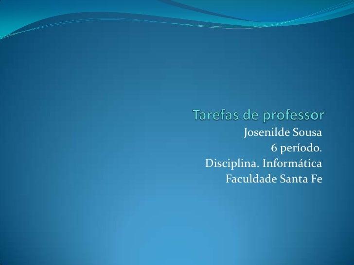 Tarefas de professor<br />Josenilde Sousa<br />6 período. <br />Disciplina. Informática<br />Faculdade Santa Fe <br />