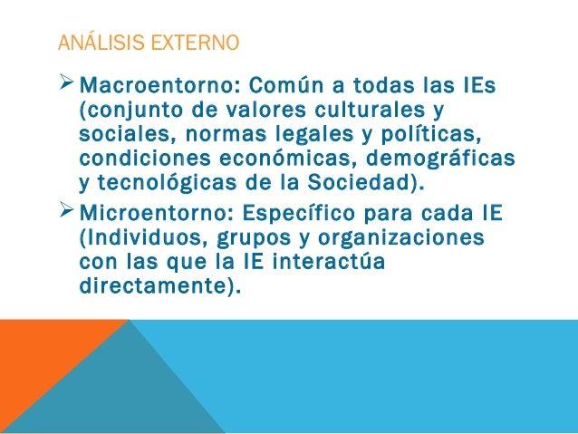 ANÁLISIS EXTERNO Macroentorno: Común a todas las IEs  (conjunto de valores culturales y  sociales, normas legales y polít...