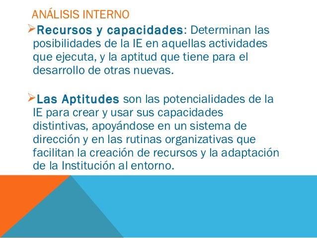 ANÁLISIS INTERNORecursos y capacidades : Determinan las posibilidades de la IE en aquellas actividades que ejecuta, y la ...