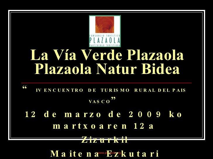 "La Vía Verde Plazaola Plazaola Natur Bidea ""  IV ENCUENTRO  DE  TURISMO  RURAL DEL PAIS VASCO "" 12 de marzo de 2009 ko mar..."