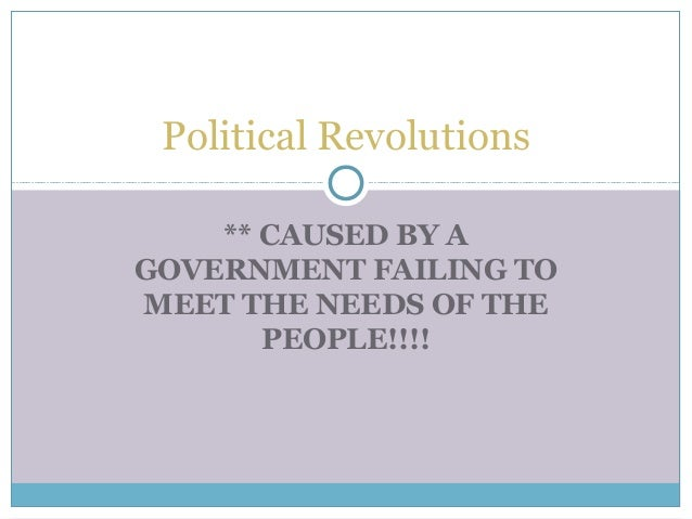 ** CAUSED BY A GOVERNMENT FAILING TO MEET THE NEEDS OF THE PEOPLE!!!! Political Revolutions