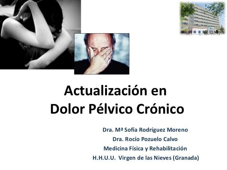 Actualización enDolor Pélvico Crónico         Dra. Mª Sofía Rodríguez Moreno             Dra. Rocío Pozuelo Calvo         ...