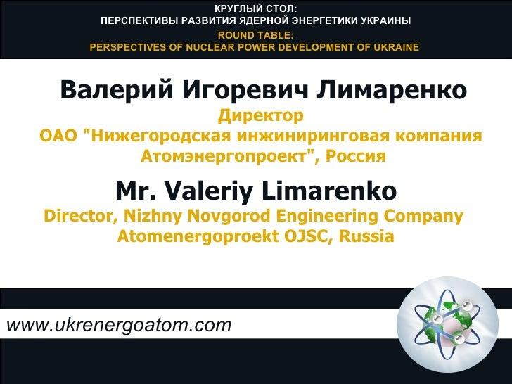 www.ukrenergoatom.com Mr. Valeriy Limarenko Director, Nizhny Novgorod Engineering Company  Atomenergoproekt OJSC, Russia В...
