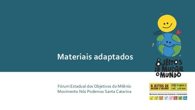 Materiais adaptados  Fórum Estadual dos Objetivos do Milênio  Movimento Nós Podemos Santa Catarina