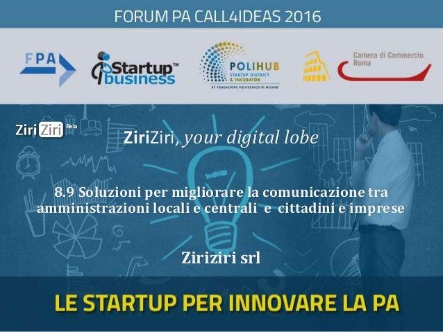 ZiriZiri, your digital lobe Ziriziri srl 8.9 Soluzioni per migliorare la comunicazione tra amministrazioni locali e centra...